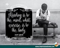 Author quote: Reading is to the mind what exercise is to the body. Joseph Addison