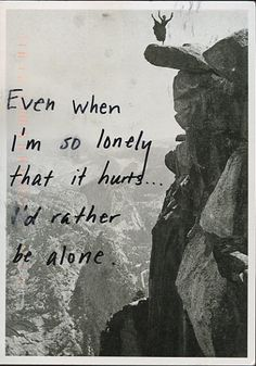 """Even when I'm so lonely that it hurts... I'd rather be alone."" From PostSecret.  For someone with Borderline Personality disorder they are often ambivalent about life & attachment to others."