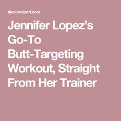 Jennifer Lopez's Go-To Butt-Targeting Workout, Straight From Her Trainer