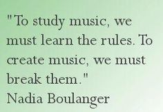 """""""To study music, we must learn the rules. To create music, we must break them."""" - Inspirational music creative career quote by Nadia Boulanger"""