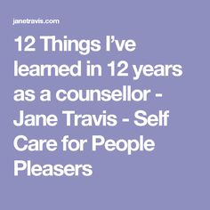 12 Things I've learned in 12 years as a counsellor - Jane Travis - Self Care for People Pleasers