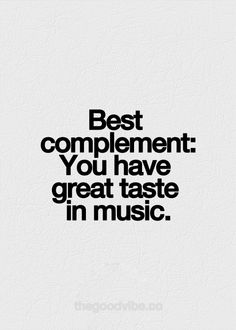 Best compliment: you have great taste in music. I agree. :). Awesome Random odd compliment.