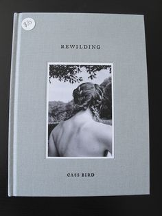 Rewilding by Cass Bird-   Book available at Gallery Carte Blanche in SF:
