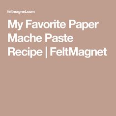 My Favorite Paper Mache Paste Recipe | FeltMagnet