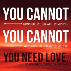 Quote of the Day: 'You cannot diminish hatred with weapons. You cannot wipe out hatred with hatred. You need love.' - His Holiness Younus AlGohar