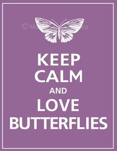 Keep calm love Butterflies. Butterflies are AMAZEBALLS  This pin is for my dead grandma and grandpa because they loved butterflies