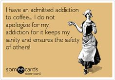 I have an admitted addiction to coffee... I do not apologize for my addiction for it keeps my sanity and ensures the safety of others!