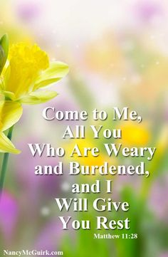 """Matthew 11:28 """"Come to Me all you who are weary and burdened and I will give you rest."""" Bible Quote - NancyMcGuirk.com"""
