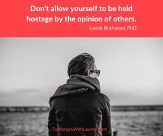 """Don't allow yourself to be held hostage by the opinion of others."" —Laurie Buchanan, PhD"