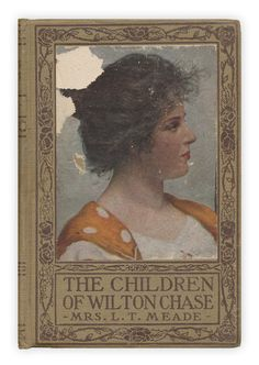 """""""The Children of Wilton Chase"""" by Mrs. L.T. Meade. Published by Platt and Peck, 1891."""