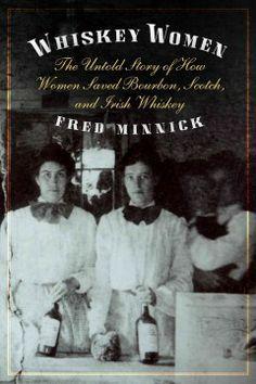 Catalog - Whiskey women : the untold story of how women saved bourbon, Scotch, and Irish whiskey / Fred Minnick.