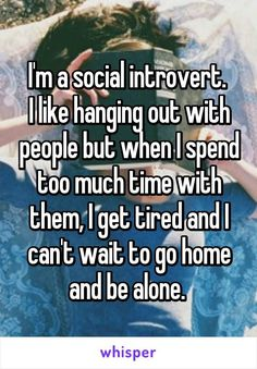 I'm a social introvert. I like hanging out with people but when I ...