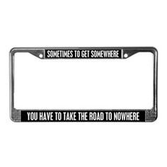 A philosophy for life and travelers...Sometimes to get somewhere you have to take the road to nowhere.  Travel with that philosophy on your license plate frame.