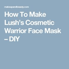 How To Make Lush's Cosmetic Warrior Face Mask – DIY