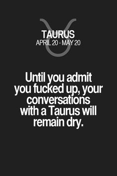 Until you admit you fucked up, your conversations with a Taurus will remain dry. Taurus | Taurus Quotes | Taurus Zodiac Signs