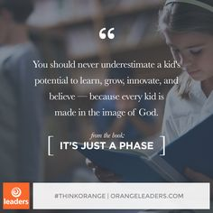 """You should never underestimate a kid's potential to learn, grow, innovate, and believe—because every kid is made in the image of God."" – from the book, It's Just A Phase"