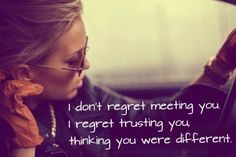 I don't regret meeting you. I regret trusting you, thinking you were different.