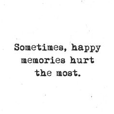 You wouldn't understand this unless you have lost the LOVE of your life.  Happy memories hurt, because they are only memories.