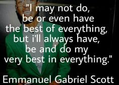 """""""I may not do, be or even have the best of everything, but i'll always have, be and do my very best in everything."""" Emmanuel Gabriel Scott"""