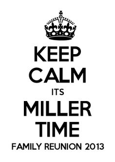 KEEP CALM ITS MILLER TIME FAMILY REUNION 2013....our fam reunion shirts!