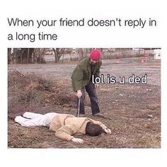 Or when my crush doesn't answer- WHAT DID I DO!!?