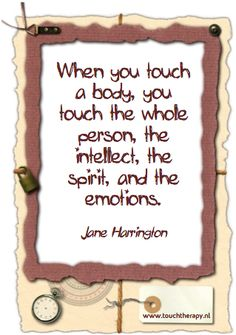 When you touch a body, you touch the whole person, the intellect, the spirit, and the emotions - Jane Harrington