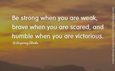 Be strong when you are weak, brave when you are scared, and humble when you are victorious. Anon