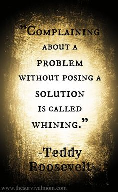 """"""" Complaining about a problem without posing a solution is called whining """" Teddy Roosevelt , Inspirational quotes"""
