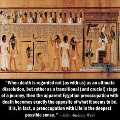 """When death is regarded not (as with us) as an ultimate dissolution, but rather as a transitional (and crucial) stage of a journey, then the apparent Egyptian preoccupation with death becomes exactly the opposite of what it seems to be. It is, in fact, a preoccupation with Life in the deepest possible sense."" ~ John Anthony West"