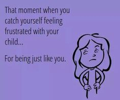 That moment when you catch yourself feeling frustrated with your child....for being just like you.