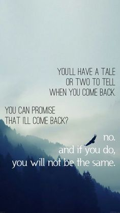 You'll have a tale or two to tell when you come back You can promise that I'll come back? No. And if you do you will not be the same.