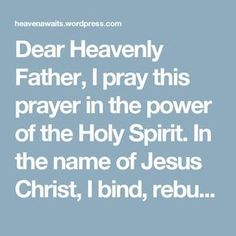 Dear Heavenly Father, I pray this prayer in the power of the Holy Spirit. In the name of Jesus Christ, I bind, rebuke and bring to no effect, all division, discord, disunity, strife, anger, wrath, murder, criticism, condemnation, pride, envy, jealousy, gossip, slander, evil speaking, complaining, lying, false teaching, false gifts, false manifestations, lying signs and wonders, poverty, fear of lack, fear spirits, murmuring spirits, hindering spirits, retaliatory spirits, deceiving spiri...