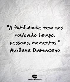 """""""A futilidade tem nos roubado tempo, pessoas, momentos."""" ~Aurilene Damaceno"""