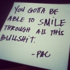 You gotta be able to smile through all this bullsh$& - Tupac Shakur Quote