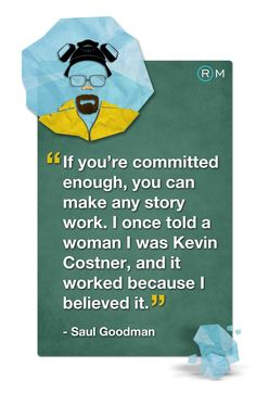 """""""If you're committed enough, you can make any story work. I once told a woman I was Kevin Costner, and it worked because I believed it.""""    A great #quote from #BreakingBad's Saul Goodman. Repin if you agree!"""