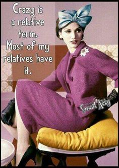 Crazy is a relative term. Most of my relatives have it. At least all the best ones do!