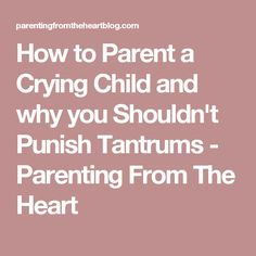 How to Parent a Crying Child and why you Shouldn't Punish Tantrums - Parenting From The Heart