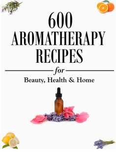 600 Aromatherapy Recipes for Beauty, Health and Home