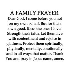 A FAMILY PRAYER. Dear God, I come before you not on my own behalf. Strength their faith. Let them live with contentment and rejoice in gladness. Protect them spiritually, physically, mentally, emotionally Prayer Scriptures, Bible Prayers, Faith Prayer, God Prayer, Short Prayers, Verses About Prayer, Prayer For Wisdom, Catholic Prayers Daily, Prayers Of Encouragement