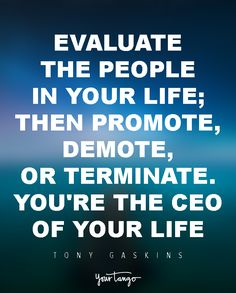 Evaluate the people in your life; then promote, demote, or terminate. You're the CEO of your life! — Tony Gaskins, Jr