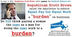 """Republican Scott Brown voted to kill the Paycheck Fairness Act, a bill whose purpose was to help enforce the value of """"Equal Pay for Equal Work."""" Brown added insult to injury when he called the equal pay measure a """"burden."""" Do you think paying a woman the same as a man for doing the same work is a burden? Republican Scott Brown does."""