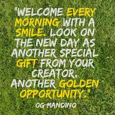 """""""Welcome every morning with a smile. Look on the new day as another special gift from your Creator, another golden opportunity. Og Mandino Quotes, New Day, Special Gifts, Opportunity, That Look, The Creator, Inspirational Quotes, Advice, Smile"""