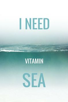 I NEED VITAMIN SEA! click on this image to see the most sophisticated collection of inspiring quotes!