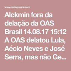 Alckmin fora da delação da OAS  Brasil 14.08.17 15:12 A OAS delatou Lula, Aécio Neves e José Serra, mas não Geraldo Alckmin. O Antagonista sempre repete que o governador de São Paulo é um péssimo candidato a presidente; dos depoimentos da OAS, porém, ele está livre.