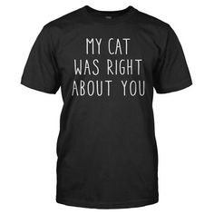 My Cat Was Right About You - All About You Tees #funny #cat #tshirt
