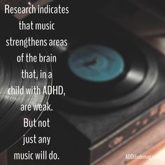 Music for learning. Research indicates that music strengthens areas of the brain that, in a child with ADHD, are weak. But not just any music will do.