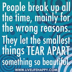 Inspirational Quotes About Strength :People break up all the time mainly for the wrong reasons. They let the smallest things tear apart something so beautiful. Break Up Quotes, Sad Quotes, Quotes To Live By, Best Quotes, Love Quotes, Romantic Quotes, Daily Quotes, Live Life Happy, Inspirational Quotes About Strength