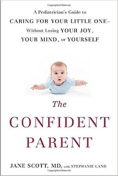 The Confident Parent: A Pediatrician's Guide to Caring for Your Little One--Without Losing Your Joy, Your Mind, or Yourself: Jane Scott, Stephanie Land: 9780399175879: Amazon.com: Books