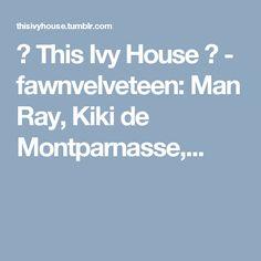 🌞 This Ivy House 🌔 - fawnvelveteen: Man Ray, Kiki de Montparnasse,...