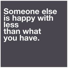 Someone else is happier with less than what you have